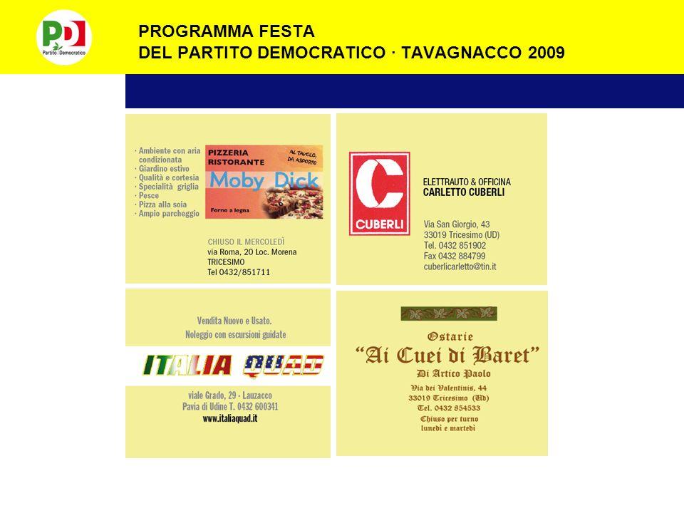 PROGRAMMA FESTA DEL PARTITO DEMOCRATICO · TAVAGNACCO 2009 Alla Festa del Partito Democratico trovi sempre: · Ristorante aperto dalle 19.00 alle 23.00 e le domeniche dalle 11,00 alle 14,00 e dalle 19,00 alle 23,00 · 1500 posti a sedere al coperto · Ogni sera pesce · Sempre cucina friulana · Birreria · Chioschi · Gelateria · Drinks caraibici · Lotteria · Stand ospiti · Area giochi · Ampio parcheggio