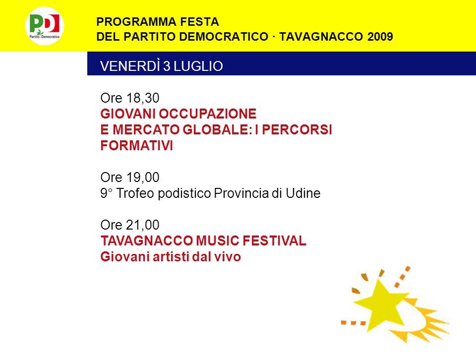 PROGRAMMA FESTA DEL PARTITO DEMOCRATICO · TAVAGNACCO 2009 VENERDÌ 3 LUGLIO Ore 18,30 GIOVANI OCCUPAZIONE E MERCATO GLOBALE: I PERCORSI FORMATIVI Ore 19,00 9° Trofeo podistico Provincia di Udine Ore 21,00 TAVAGNACCO MUSIC FESTIVAL Giovani artisti dal vivo
