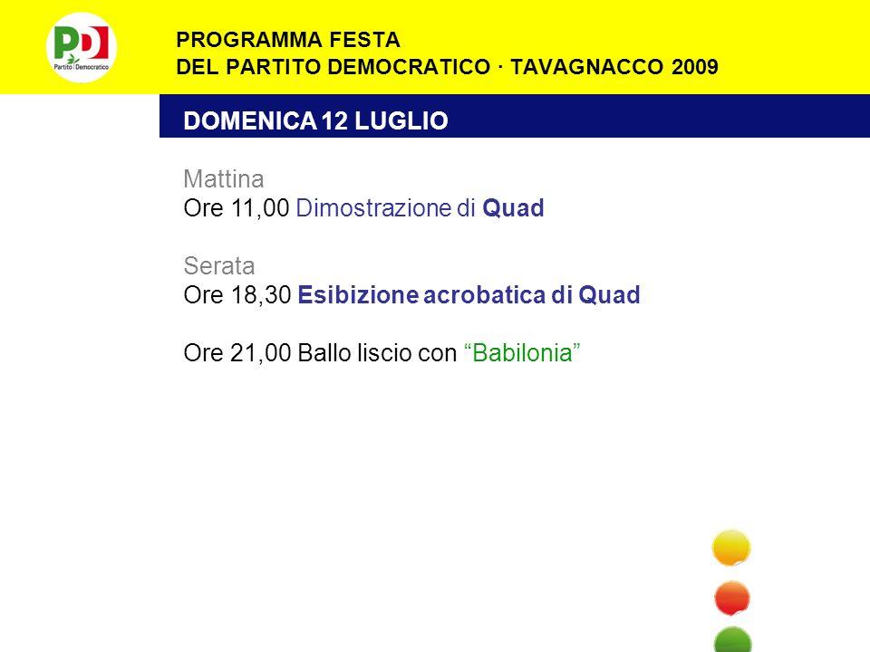 PROGRAMMA FESTA DEL PARTITO DEMOCRATICO · TAVAGNACCO 2009 DOMENICA 12 LUGLIO Mattina Ore 11,00 Dimostrazione di Quad Serata Ore 18,30 Esibizione acrobatica di Quad Ore 21,00 Ballo liscio con Babilonia