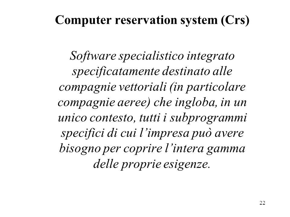 22 Computer reservation system (Crs) Software specialistico integrato specificatamente destinato alle compagnie vettoriali (in particolare compagnie aeree) che ingloba, in un unico contesto, tutti i subprogrammi specifici di cui limpresa può avere bisogno per coprire lintera gamma delle proprie esigenze.