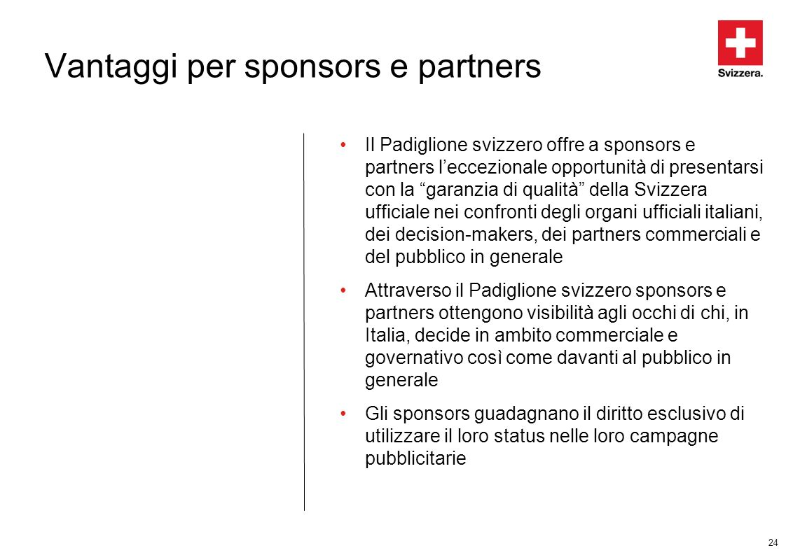 24 Vantaggi per sponsors e partners Il Padiglione svizzero offre a sponsors e partners leccezionale opportunità di presentarsi con la garanzia di qual