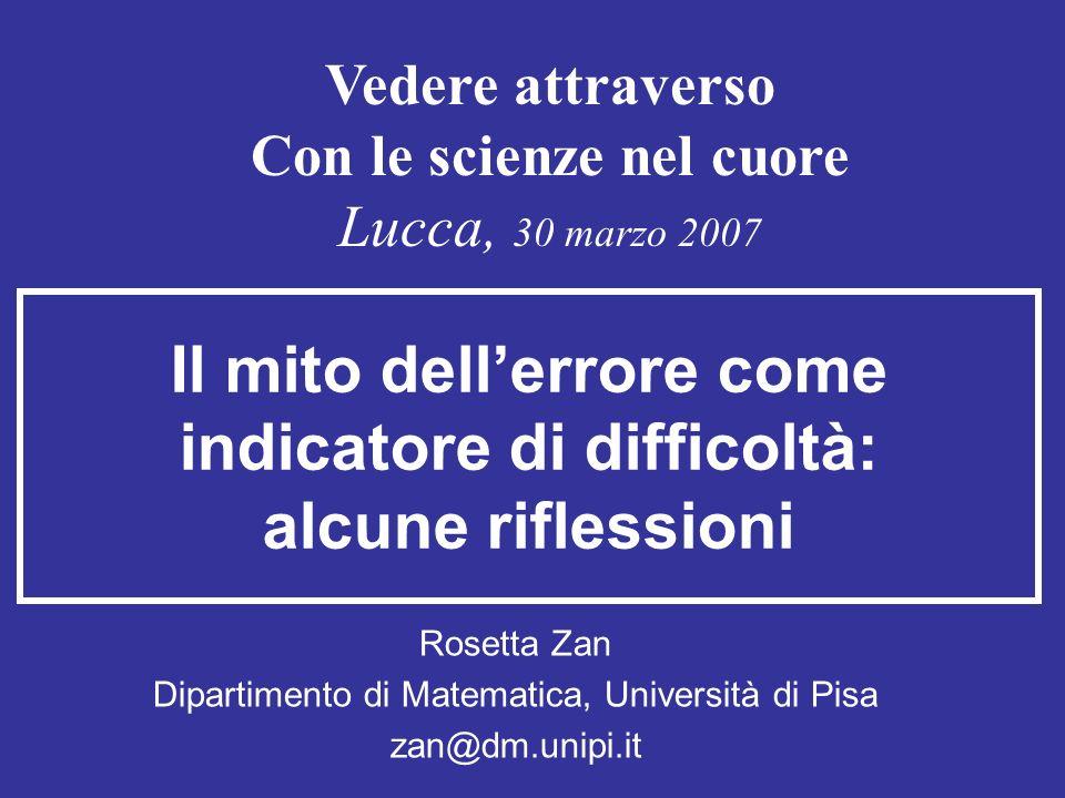 Il mito dellerrore come indicatore di difficoltà: alcune riflessioni Rosetta Zan Dipartimento di Matematica, Università di Pisa zan@dm.unipi.it Vedere