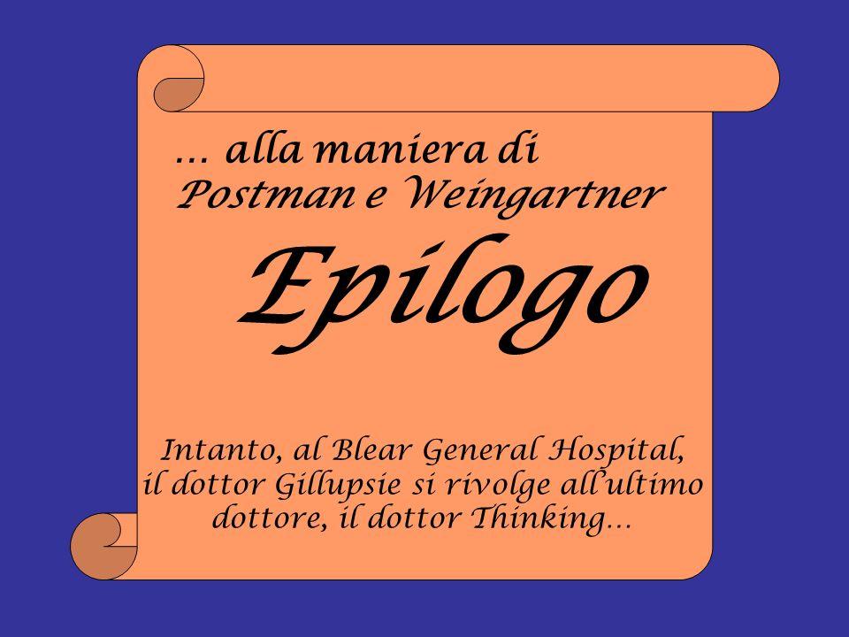 … alla maniera di Postman e Weingartner Epilogo Intanto, al Blear General Hospital, il dottor Gillupsie si rivolge allultimo dottore, il dottor Thinki