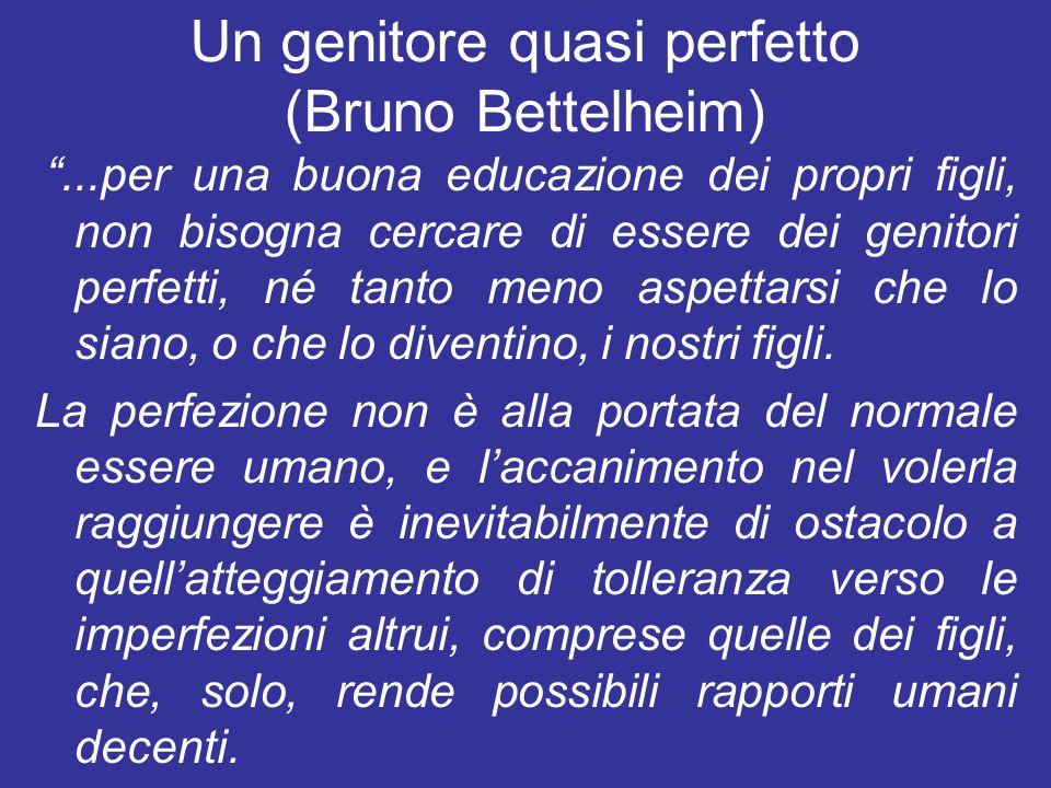 Un genitore quasi perfetto (Bruno Bettelheim)...per una buona educazione dei propri figli, non bisogna cercare di essere dei genitori perfetti, né tan