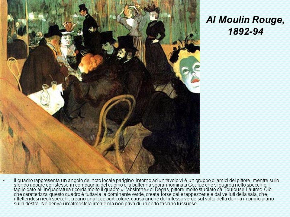 Al Moulin Rouge, 1892-94 Il quadro rappresenta un angolo del noto locale parigino. Intorno ad un tavolo vi è un gruppo di amici del pittore, mentre su