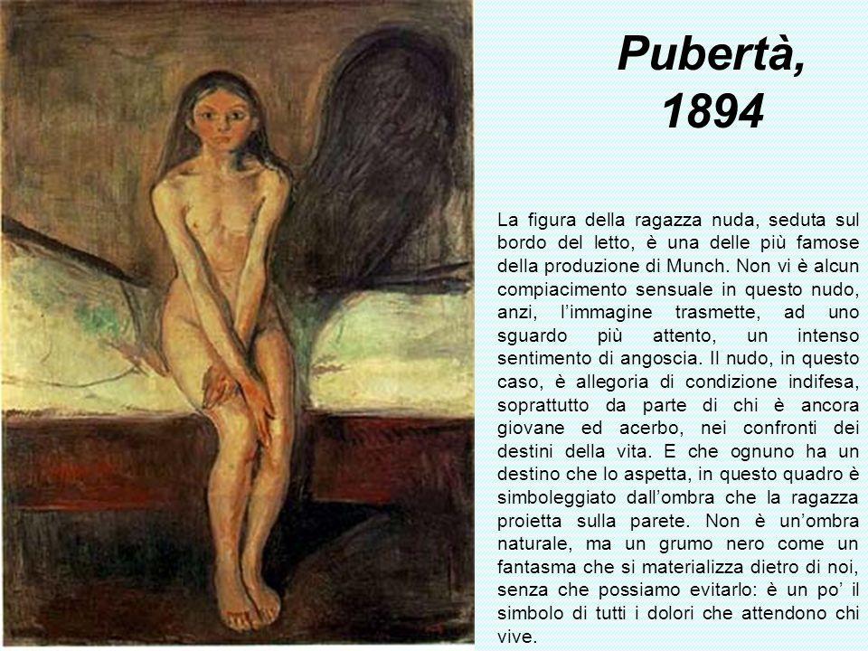 Pubertà, 1894 La figura della ragazza nuda, seduta sul bordo del letto, è una delle più famose della produzione di Munch. Non vi è alcun compiacimento
