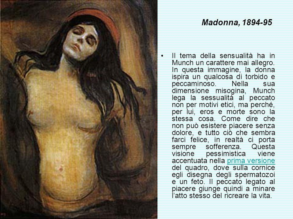 Madonna, 1894-95 Il tema della sensualità ha in Munch un carattere mai allegro. In questa immagine, la donna ispira un qualcosa di torbido e peccamino