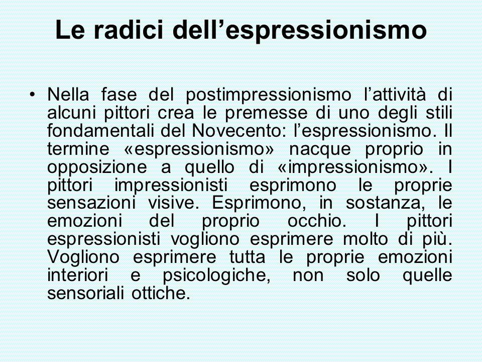 Le radici dellespressionismo Nella fase del postimpressionismo lattività di alcuni pittori crea le premesse di uno degli stili fondamentali del Novece