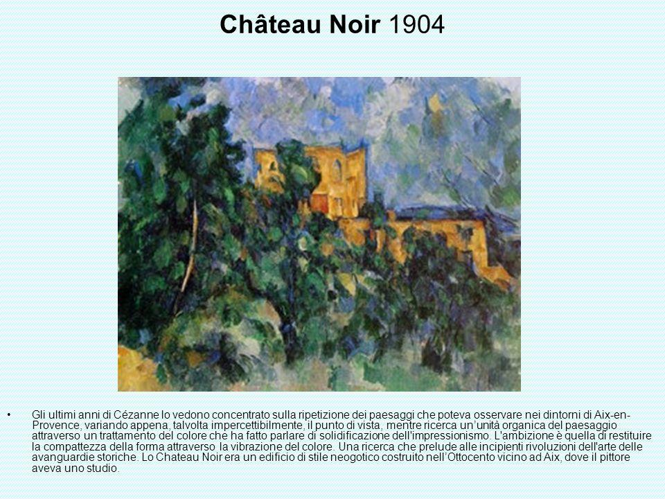 Château Noir 1904 Gli ultimi anni di Cézanne lo vedono concentrato sulla ripetizione dei paesaggi che poteva osservare nei dintorni di Aix-en- Provenc
