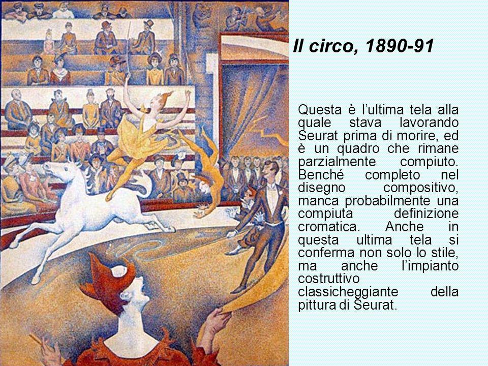 Il circo, 1890-91 Questa è lultima tela alla quale stava lavorando Seurat prima di morire, ed è un quadro che rimane parzialmente compiuto. Benché com