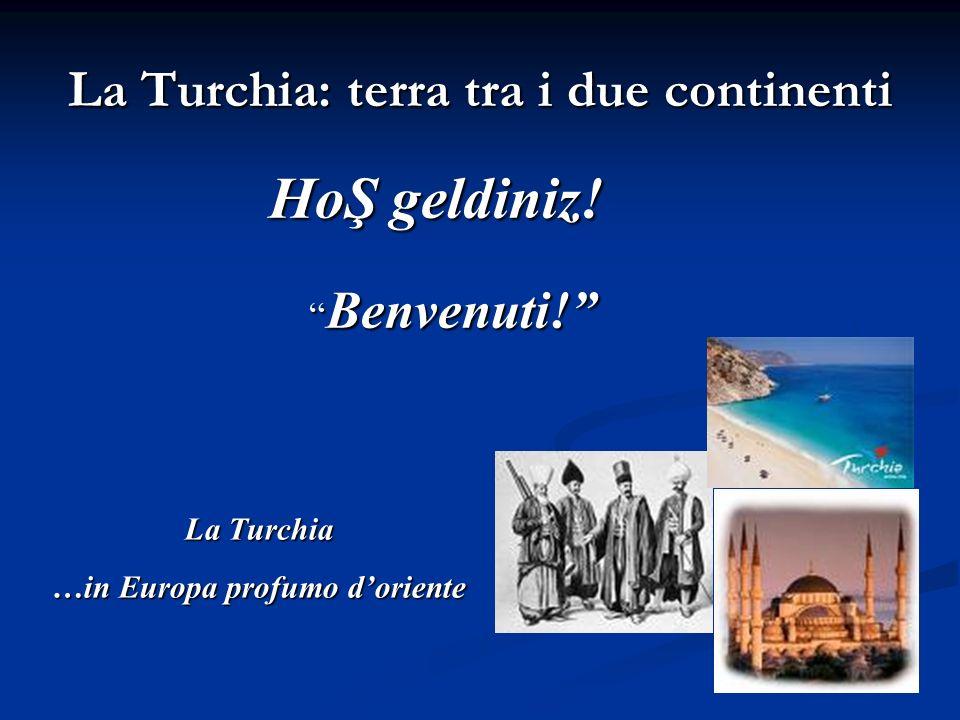 La Turchia: terra tra i due continenti HoŞ geldiniz! Benvenuti! La Turchia …in Europa profumo doriente