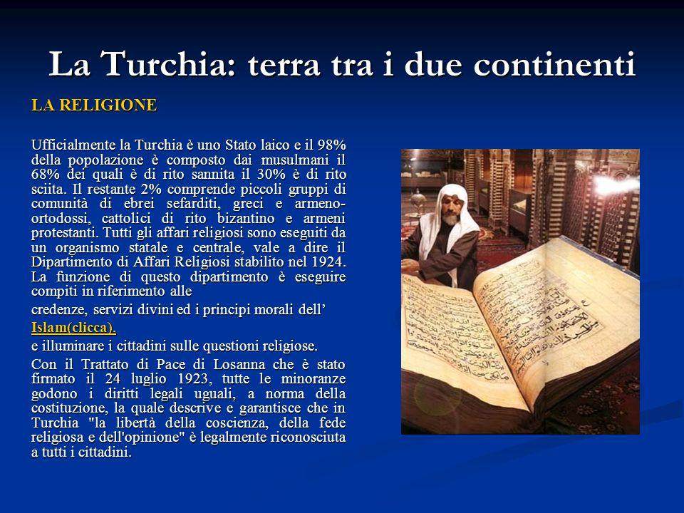 La Turchia: terra tra i due continenti LA RELIGIONE Ufficialmente la Turchia è uno Stato laico e il 98% della popolazione è composto dai musulmani il