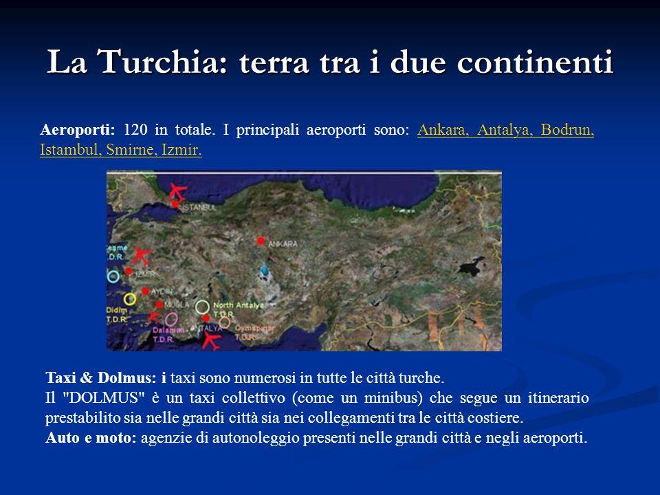 La Turchia: terra tra i due continenti Aeroporti: 120 in totale. I principali aeroporti sono: Ankara, Antalya, Bodrun, Istambul, Smirne, Izmir. Taxi &