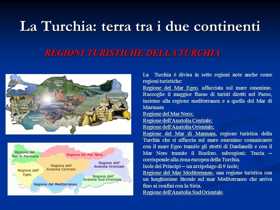La Turchia: terra tra i due continenti La Turchia è divisa in sette regioni note anche come regioni turistiche: Regione del Mar Egeo, affacciata sul m