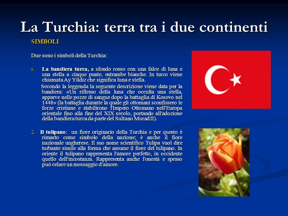 La Turchia: terra tra i due continenti SIMBOLI Due sono i simboli della Turchia: 1. La bandiera turca, a sfondo rosso con una falce di luna e una stel