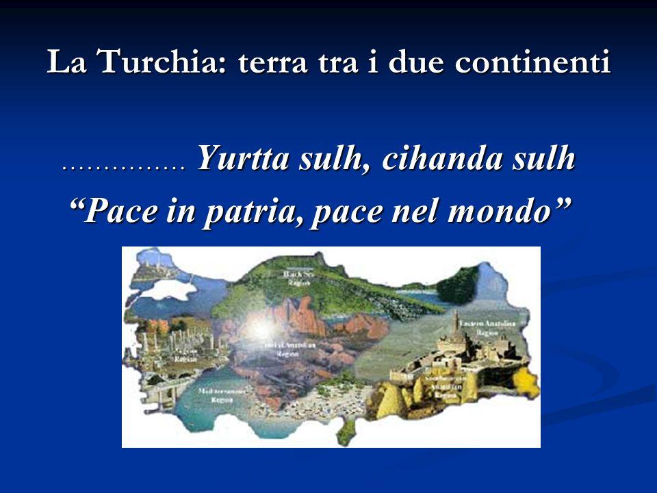 La Turchia: terra tra i due continenti …………… Yurtta sulh, cihanda sulh Pace in patria, pace nel mondo