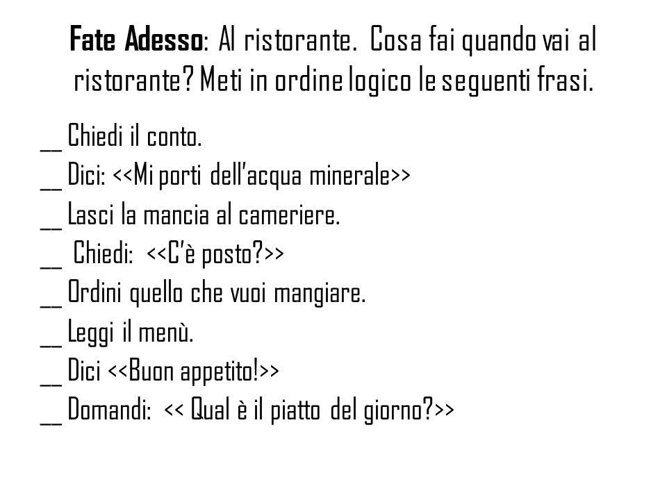 Fate Adesso : Al ristorante. Cosa fai quando vai al ristorante? Meti in ordine logico le seguenti frasi. __ Chiedi il conto. __ Dici: > __ Lasci la ma