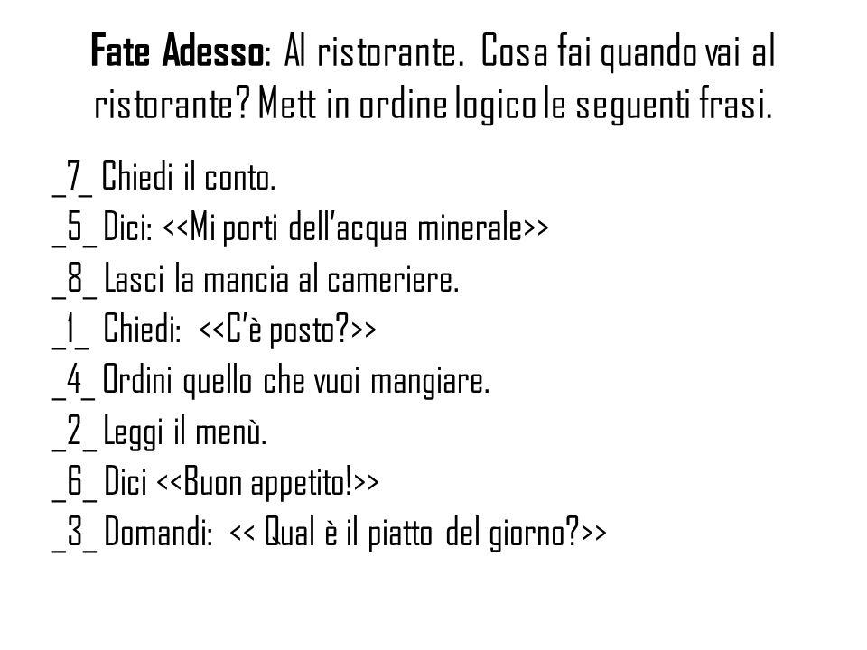 Fate Adesso : Al ristorante. Cosa fai quando vai al ristorante? Mett in ordine logico le seguenti frasi. _7_ Chiedi il conto. _5_ Dici: > _8_ Lasci la