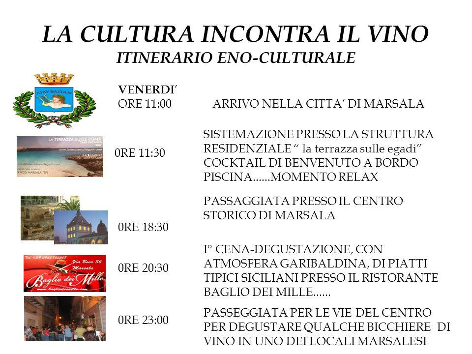 LA CULTURA INCONTRA IL VINO ITINERARIO ENO-CULTURALE VENERDI ORE 11:00 ARRIVO NELLA CITTA DI MARSALA 0RE 11:30 SISTEMAZIONE PRESSO LA STRUTTURA RESIDENZIALE la terrazza sulle egadi COCKTAIL DI BENVENUTO A BORDO PISCINA......MOMENTO RELAX 0RE 18:30 I° CENA-DEGUSTAZIONE, CON ATMOSFERA GARIBALDINA, DI PIATTI TIPICI SICILIANI PRESSO IL RISTORANTE BAGLIO DEI MILLE......