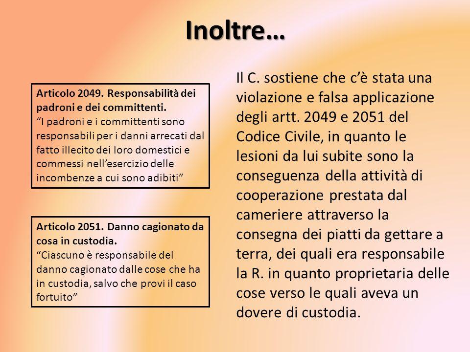 Inoltre… Il C. sostiene che cè stata una violazione e falsa applicazione degli artt. 2049 e 2051 del Codice Civile, in quanto le lesioni da lui subite