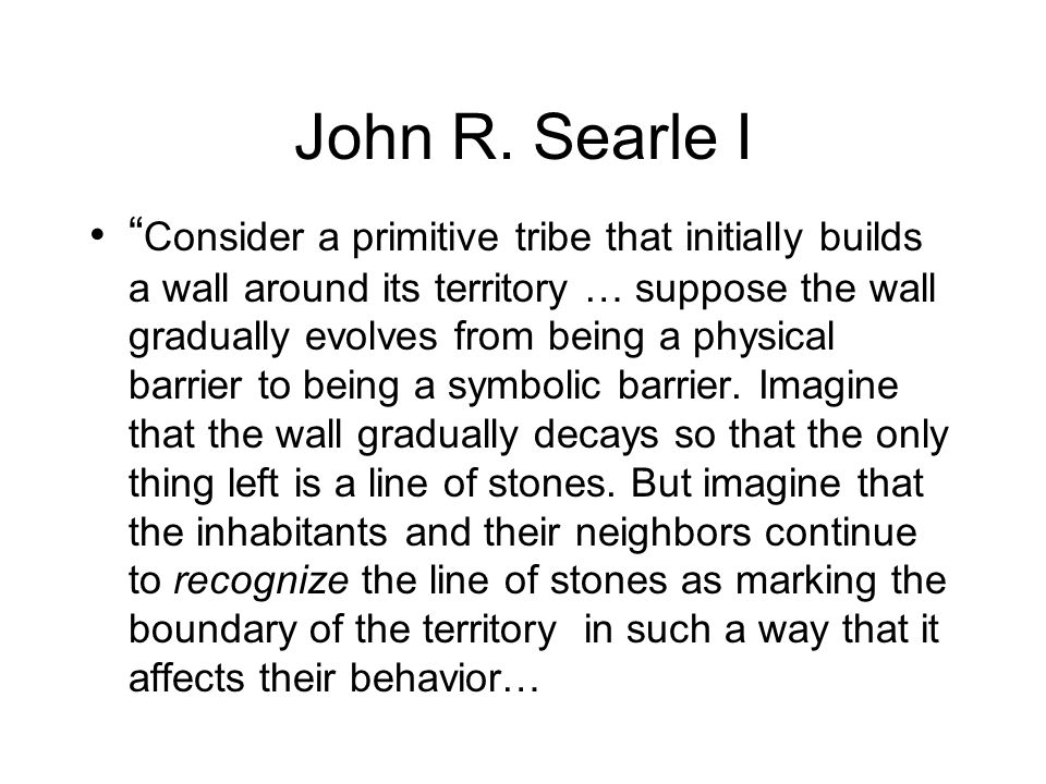 John R. Searle I Consider a primitive tribe that initially builds a wall around its territory … suppose the wall gradually evolves from being a physic