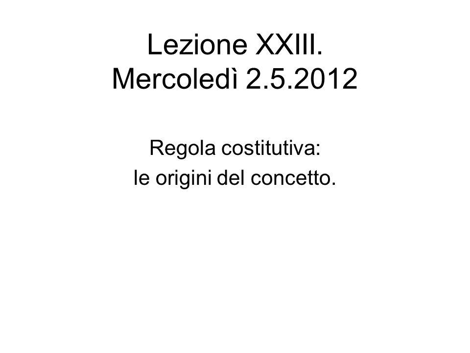 Lezione XXIII. Mercoledì 2.5.2012 Regola costitutiva: le origini del concetto.