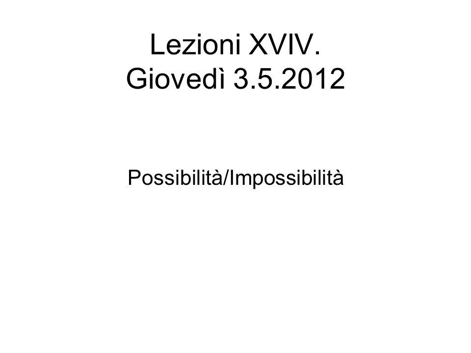 Lezioni XVIV. Giovedì 3.5.2012 Possibilità/Impossibilità