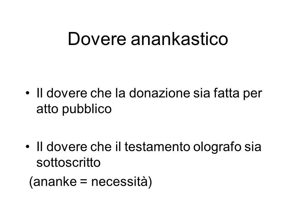 Dovere anankastico Il dovere che la donazione sia fatta per atto pubblico Il dovere che il testamento olografo sia sottoscritto (ananke = necessità)