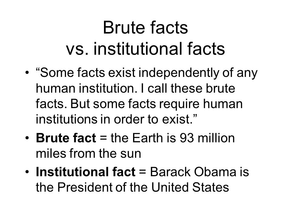Brute facts vs. institutional facts Some facts exist independently of any human institution. I call these brute facts. But some facts require human in