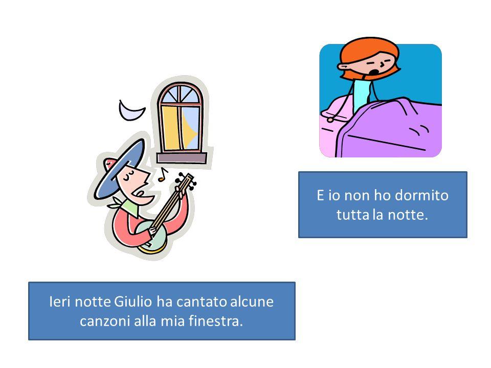 Ieri notte Giulio ha cantato alcune canzoni alla mia finestra. E io non ho dormito tutta la notte.