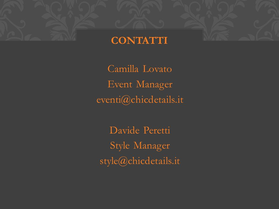 Camilla Lovato Event Manager eventi@chicdetails.it Davide Peretti Style Manager style@chicdetails.it CONTATTI