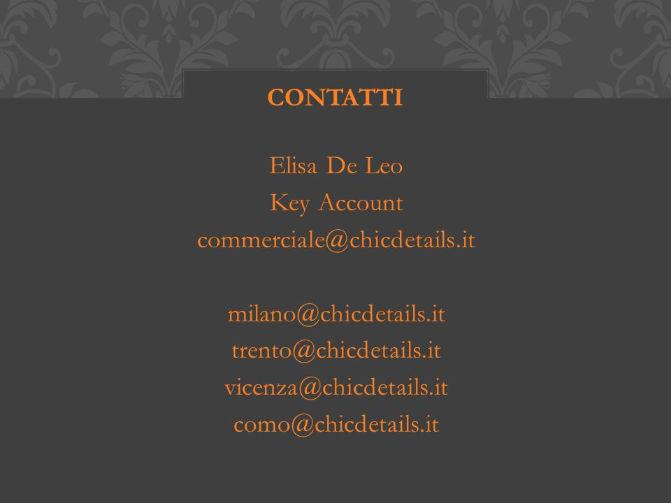 Elisa De Leo Key Account commerciale@chicdetails.it milano@chicdetails.it trento@chicdetails.it vicenza@chicdetails.it como@chicdetails.it CONTATTI