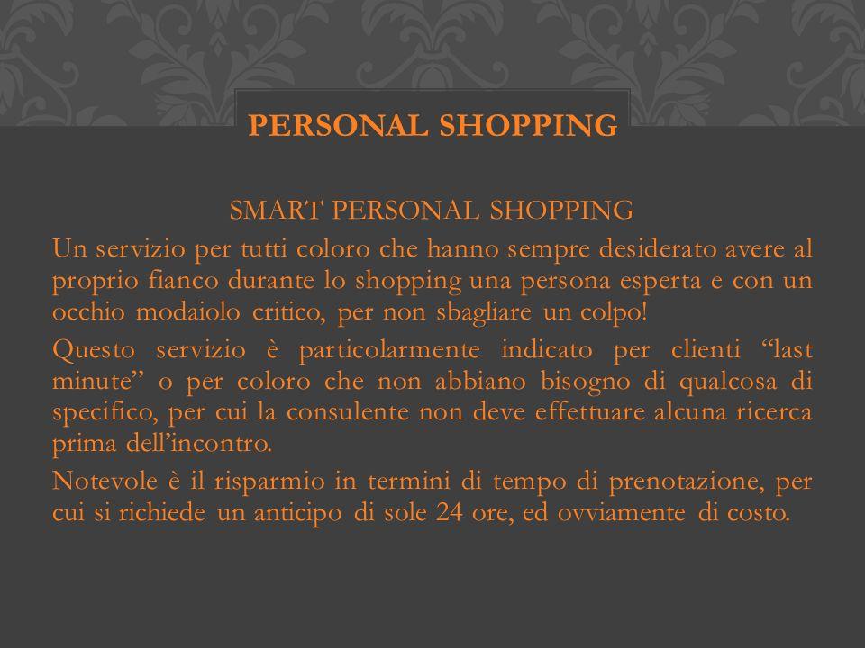 SMART PERSONAL SHOPPING Un servizio per tutti coloro che hanno sempre desiderato avere al proprio fianco durante lo shopping una persona esperta e con un occhio modaiolo critico, per non sbagliare un colpo.