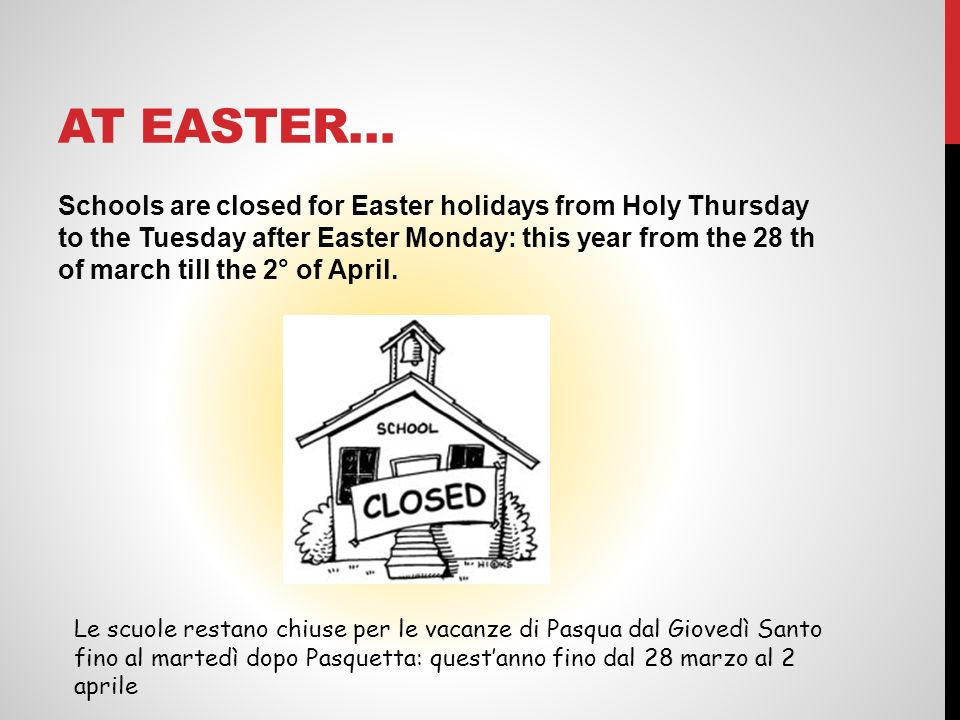 AT EASTER… Schools are closed for Easter holidays from Holy Thursday to the Tuesday after Easter Monday: this year from the 28 th of march till the 2°