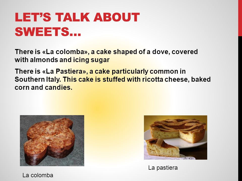 LETS TALK ABOUT SWEETS… There is «La colomba», a cake shaped of a dove, covered with almonds and icing sugar There is «La Pastiera», a cake particularly common in Southern Italy.