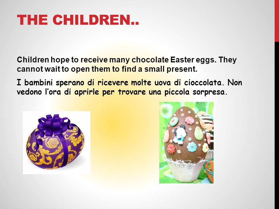 THE CHILDREN.. Children hope to receive many chocolate Easter eggs. They cannot wait to open them to find a small present. I bambini sperano di riceve