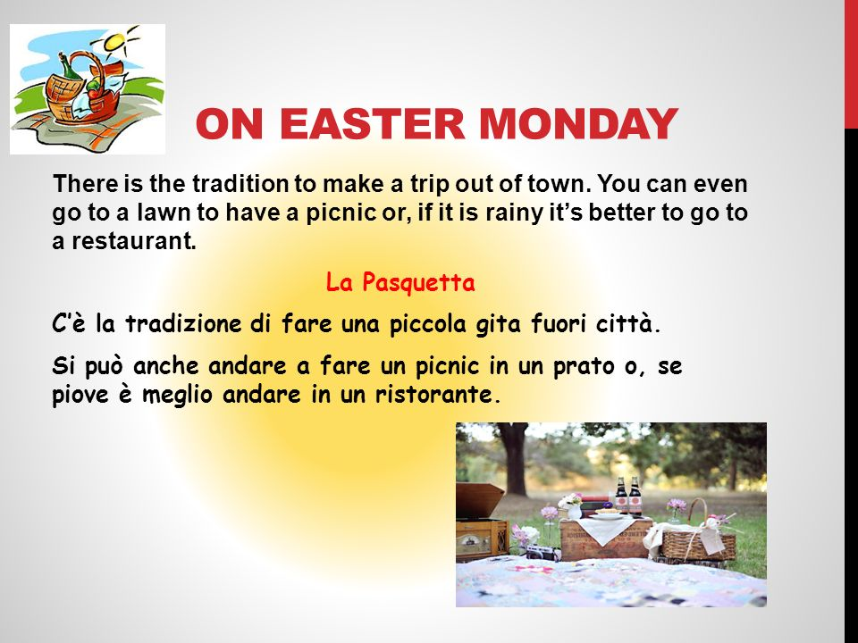 ON EASTER MONDAY There is the tradition to make a trip out of town. You can even go to a lawn to have a picnic or, if it is rainy its better to go to