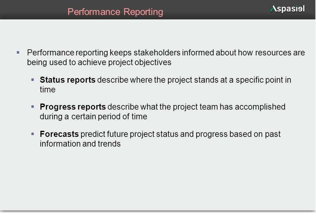 54 Performance Reporting Performance reporting keeps stakeholders informed about how resources are being used to achieve project objectives Status rep