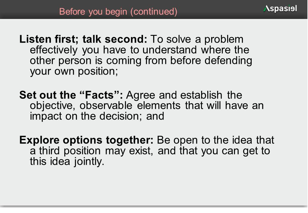 67 Before you begin (continued) Listen first; talk second: To solve a problem effectively you have to understand where the other person is coming from