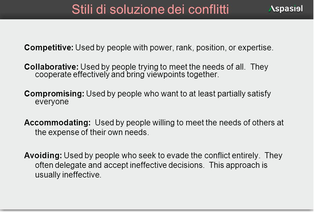 68 Stili di soluzione dei conflitti Competitive: Used by people with power, rank, position, or expertise. Collaborative: Used by people trying to meet