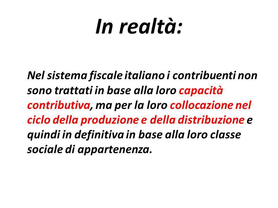 In realtà: Nel sistema fiscale italiano i contribuenti non sono trattati in base alla loro capacità contributiva, ma per la loro collocazione nel ciclo della produzione e della distribuzione e quindi in definitiva in base alla loro classe sociale di appartenenza.