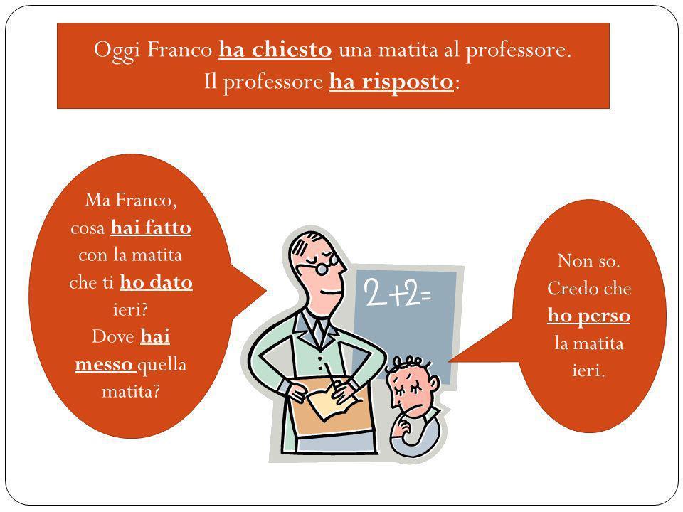 Oggi Franco ha chiesto una matita al professore. Il professore ha risposto: Ma Franco, cosa hai fatto con la matita che ti ho dato ieri? Dove hai mess