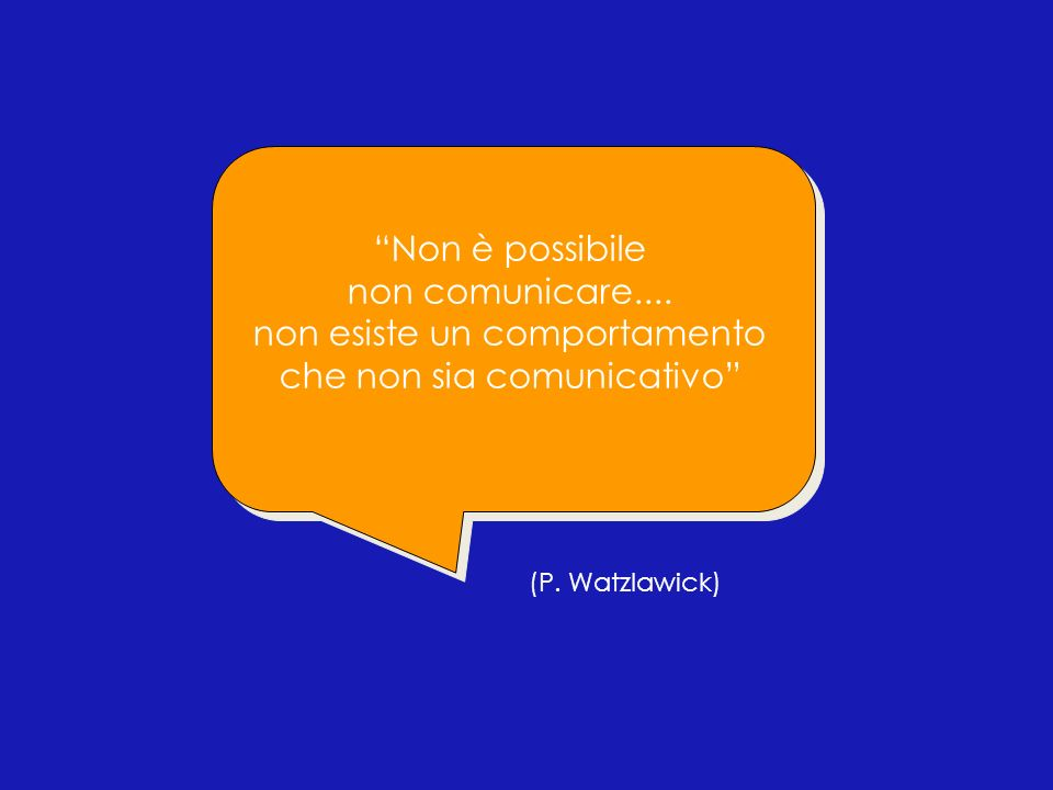 (P. Watzlawick) Non è possibile non comunicare.... non esiste un comportamento che non sia comunicativo