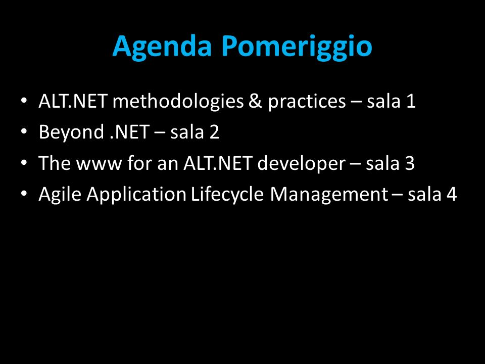 Agenda Pomeriggio ALT.NET methodologies & practices – sala 1 Beyond.NET – sala 2 The www for an ALT.NET developer – sala 3 Agile Application Lifecycle Management – sala 4