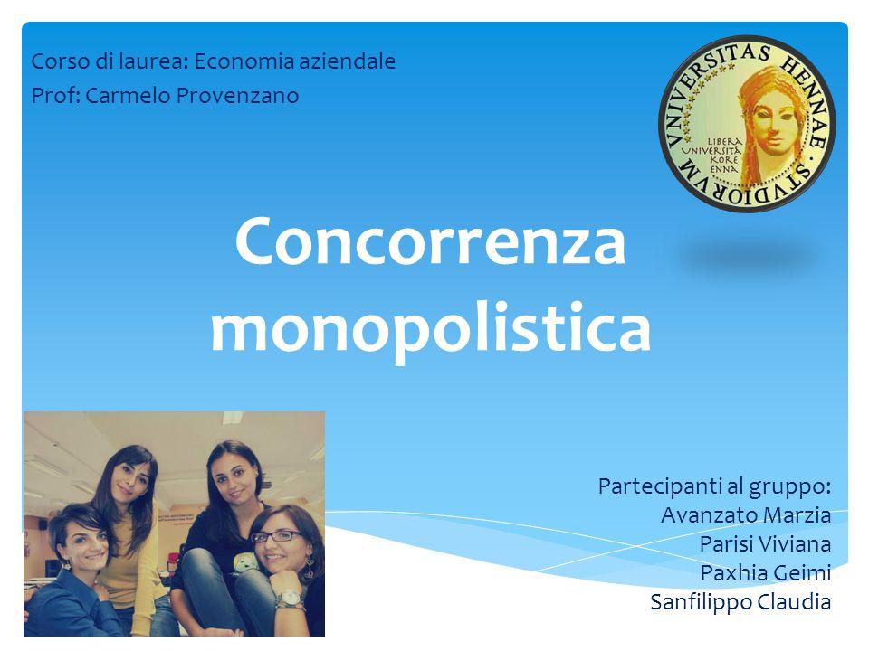 Concorrenza monopolistica Corso di laurea: Economia aziendale Prof: Carmelo Provenzano Partecipanti al gruppo: Avanzato Marzia Parisi Viviana Paxhia G