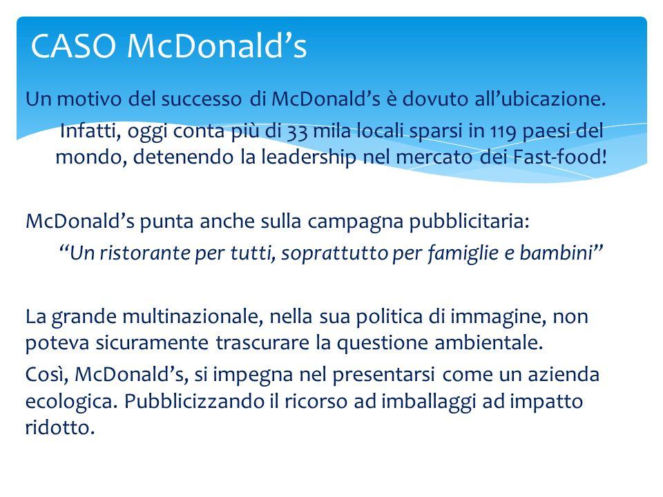 Un motivo del successo di McDonalds è dovuto allubicazione. Infatti, oggi conta più di 33 mila locali sparsi in 119 paesi del mondo, detenendo la lead