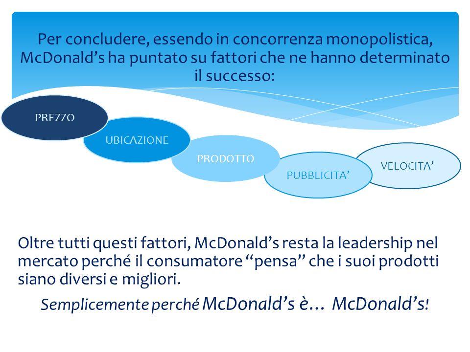 Per concludere, essendo in concorrenza monopolistica, McDonalds ha puntato su fattori che ne hanno determinato il successo: Oltre tutti questi fattori