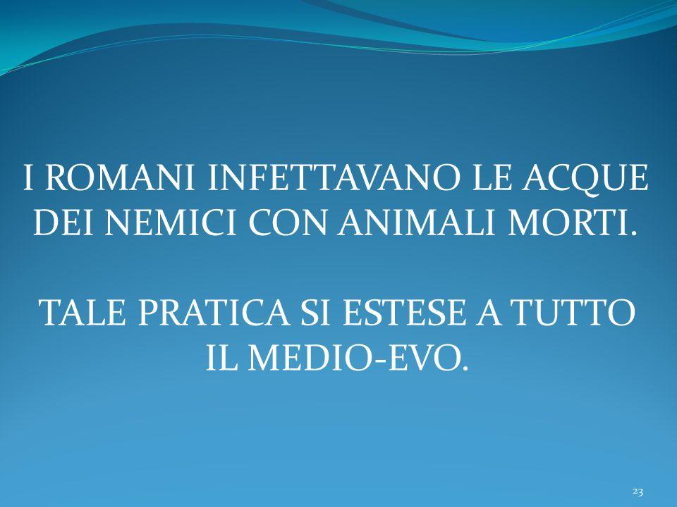 23 I ROMANI INFETTAVANO LE ACQUE DEI NEMICI CON ANIMALI MORTI. TALE PRATICA SI ESTESE A TUTTO IL MEDIO-EVO.