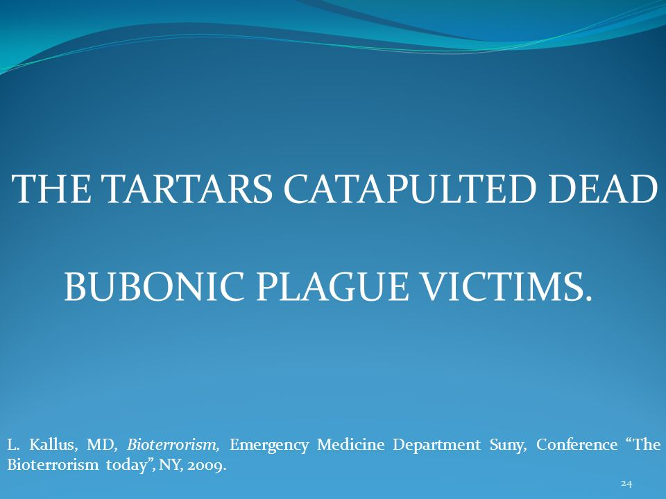 24 THE TARTARS CATAPULTED DEAD BUBONIC PLAGUE VICTIMS. L. Kallus, MD, Bioterrorism, Emergency Medicine Department Suny, Conference The Bioterrorism to