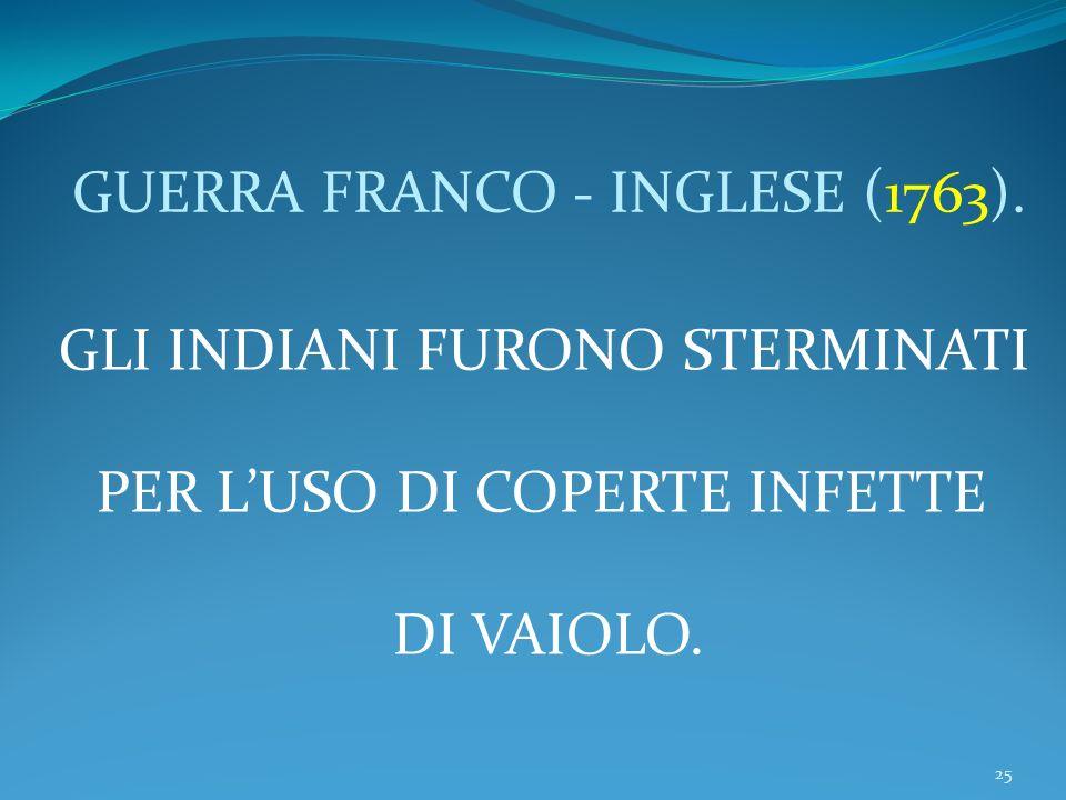 25 GUERRA FRANCO - INGLESE (1763). GLI INDIANI FURONO STERMINATI PER LUSO DI COPERTE INFETTE DI VAIOLO.